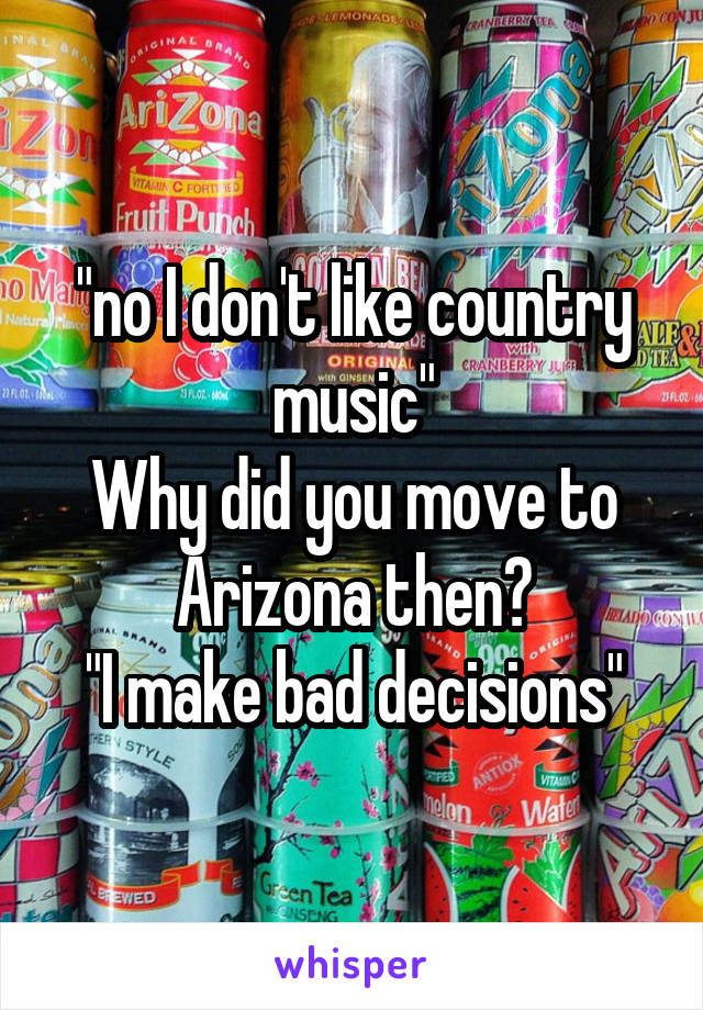 """""""no I don't like country music"""" Why did you move to Arizona then? """"I make bad decisions"""""""