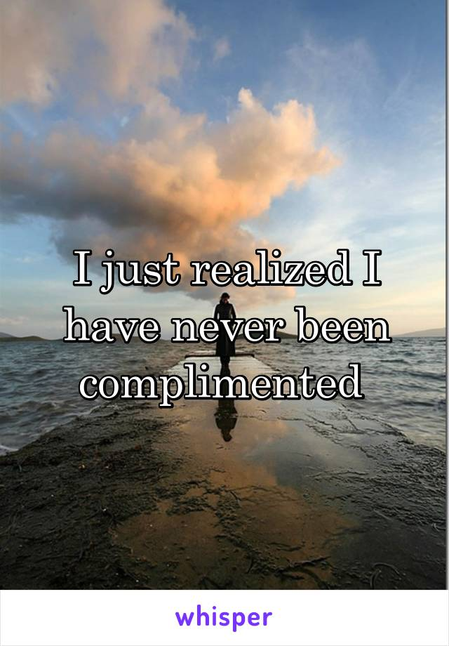 I just realized I have never been complimented