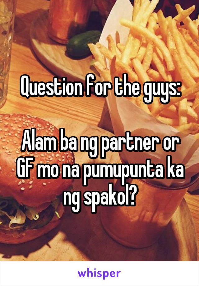 Question for the guys:  Alam ba ng partner or GF mo na pumupunta ka ng spakol?
