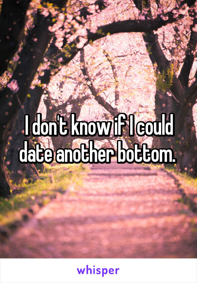 I don't know if I could date another bottom.