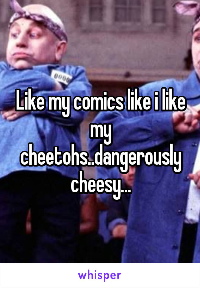 Like my comics like i like my cheetohs..dangerously cheesy...