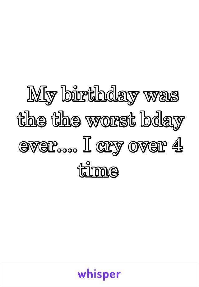 My birthday was the the worst bday ever.... I cry over 4 time