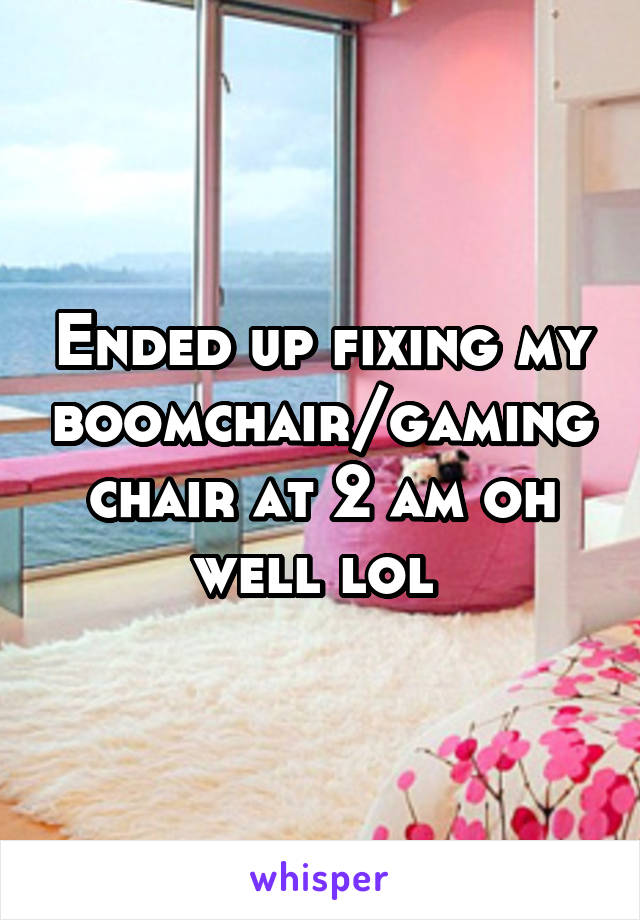 Ended up fixing my boomchair/gaming chair at 2 am oh well lol