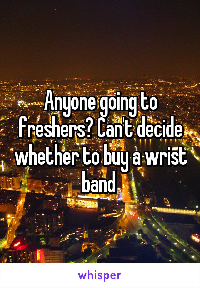 Anyone going to freshers? Can't decide whether to buy a wrist band