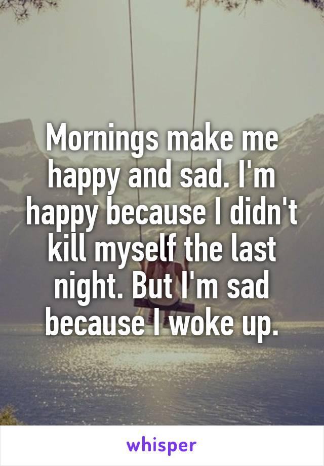 Mornings make me happy and sad. I'm happy because I didn't kill myself the last night. But I'm sad because I woke up.