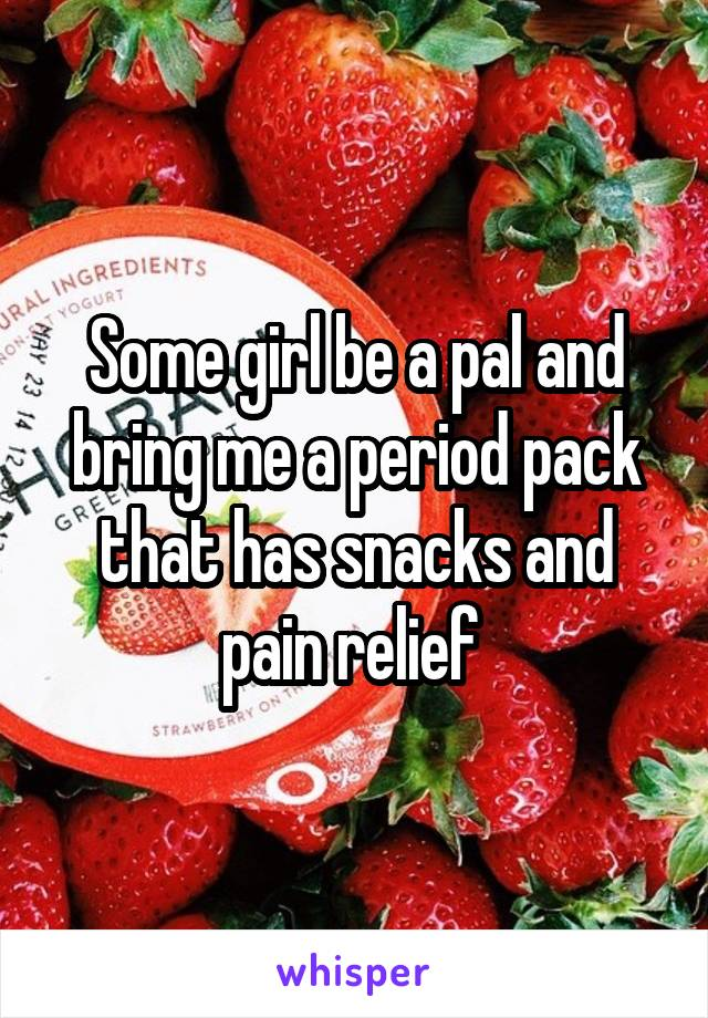 Some girl be a pal and bring me a period pack that has snacks and pain relief