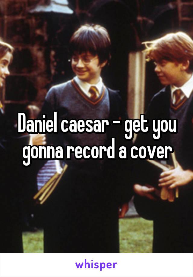 Daniel caesar - get you gonna record a cover