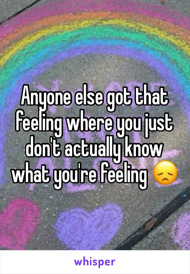 Anyone else got that feeling where you just don't actually know what you're feeling 😞