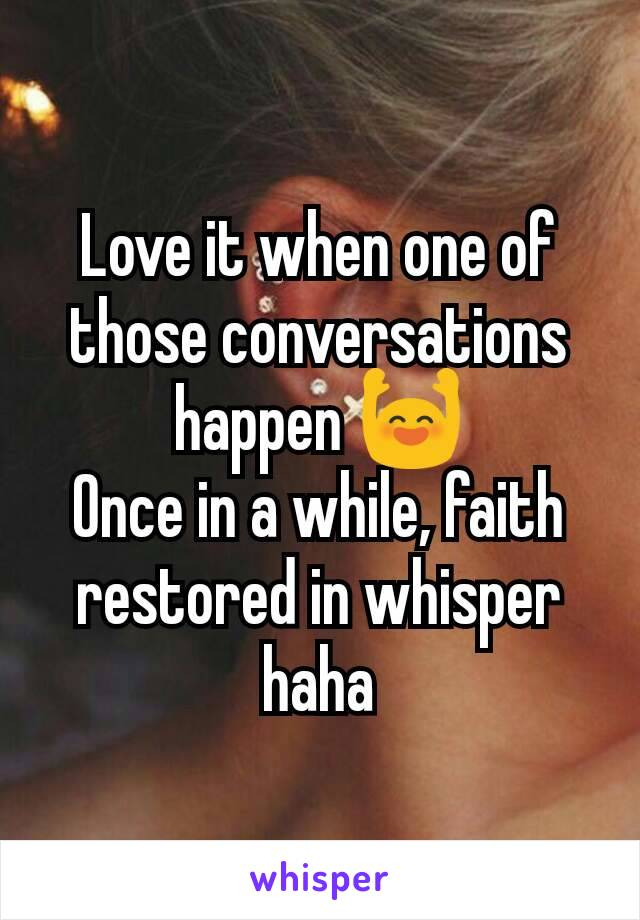 Love it when one of those conversations happen 🙌 Once in a while, faith restored in whisper haha
