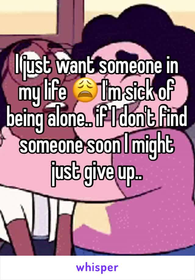 I just want someone in my life 😩 I'm sick of being alone.. if I don't find someone soon I might just give up..