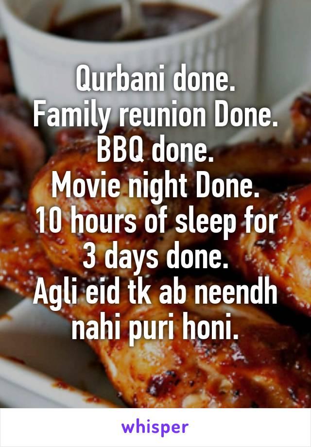 Qurbani done. Family reunion Done. BBQ done. Movie night Done. 10 hours of sleep for 3 days done. Agli eid tk ab neendh nahi puri honi.