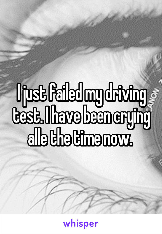 I just failed my driving test. I have been crying alle the time now.
