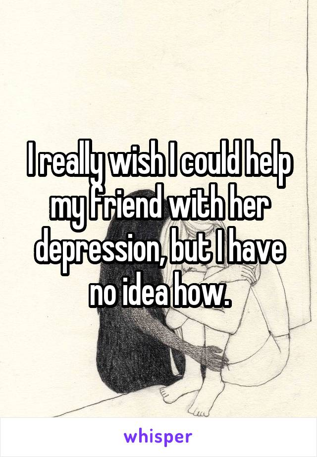 I really wish I could help my friend with her depression, but I have no idea how.
