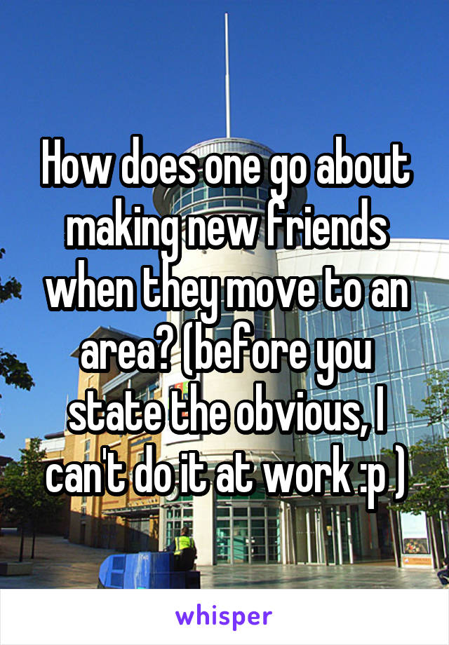 How does one go about making new friends when they move to an area? (before you state the obvious, I can't do it at work :p )