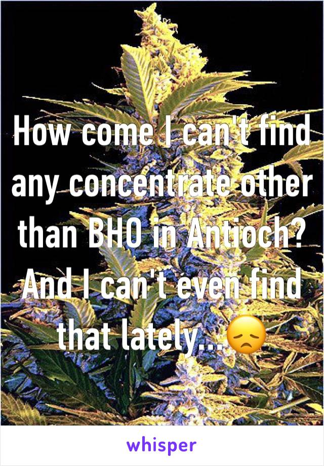 How come I can't find any concentrate other than BHO in Antioch? And I can't even find that lately...😞