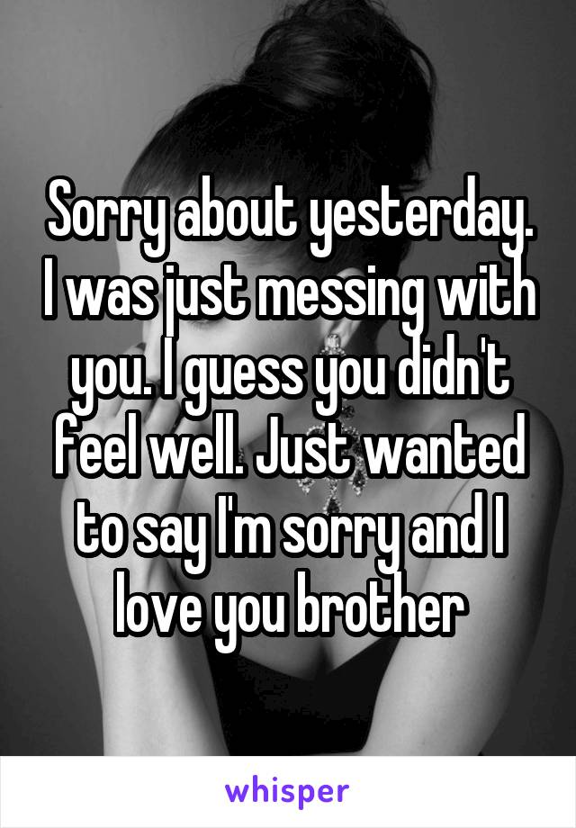 Sorry about yesterday. I was just messing with you. I guess you didn't feel well. Just wanted to say I'm sorry and I love you brother