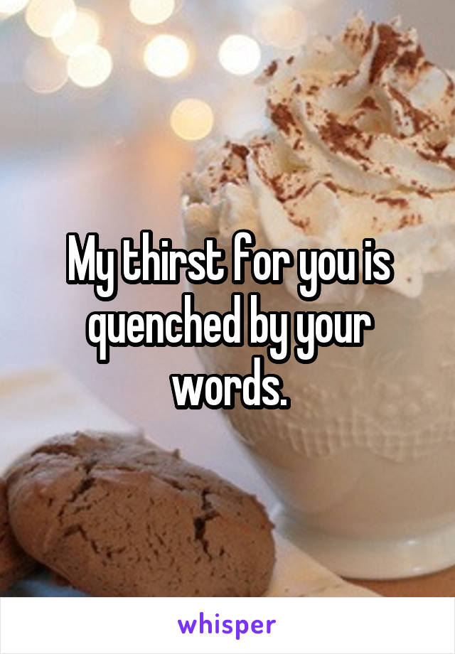 My thirst for you is quenched by your words.