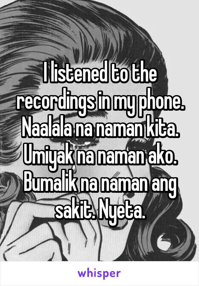 I listened to the recordings in my phone. Naalala na naman kita. Umiyak na naman ako. Bumalik na naman ang sakit. Nyeta.