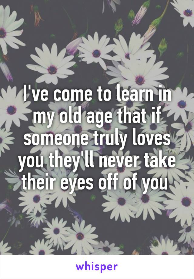 I've come to learn in my old age that if someone truly loves you they'll never take their eyes off of you