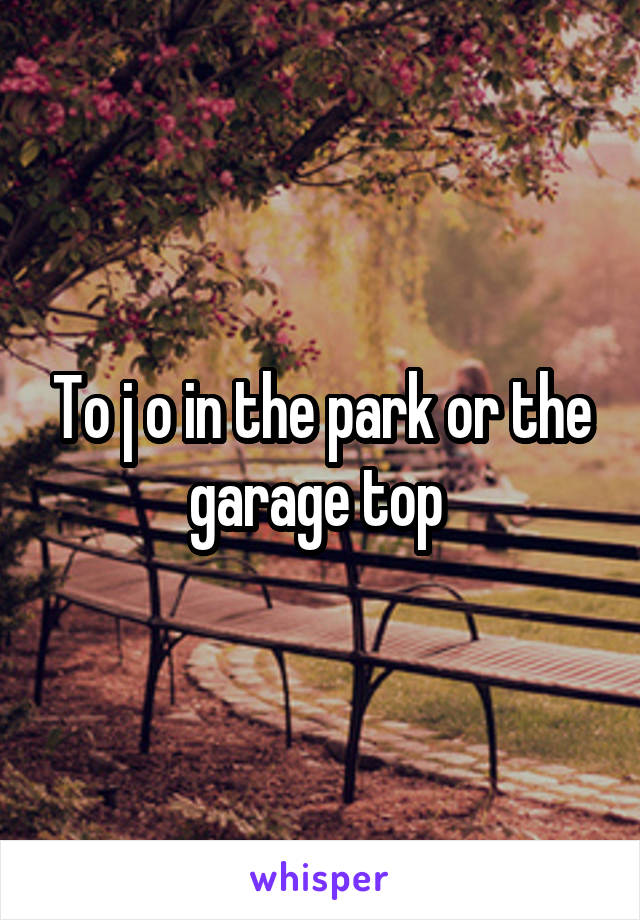 To j o in the park or the garage top
