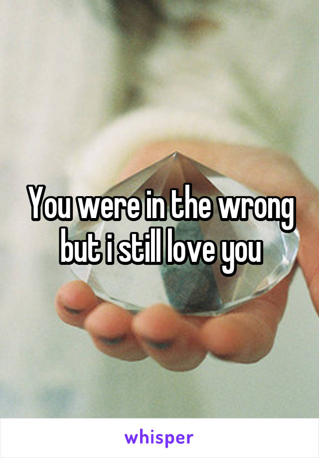 You were in the wrong but i still love you