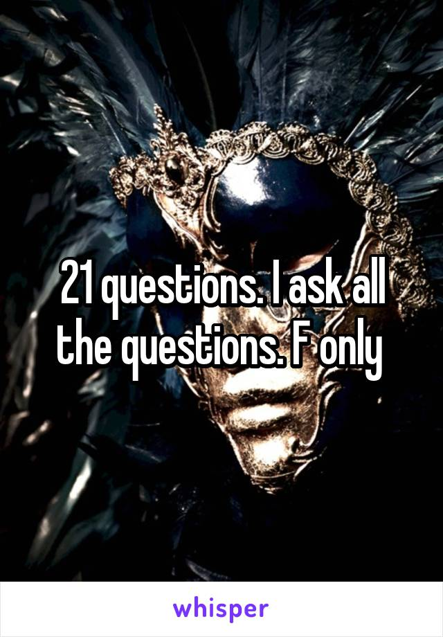 21 questions. I ask all the questions. F only