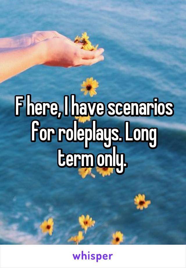 F here, I have scenarios for roleplays. Long term only.
