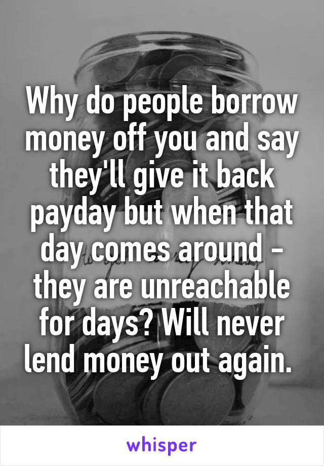 Why do people borrow money off you and say they'll give it back payday but when that day comes around - they are unreachable for days? Will never lend money out again.