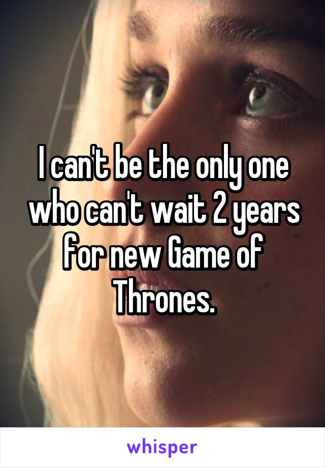 I can't be the only one who can't wait 2 years for new Game of Thrones.