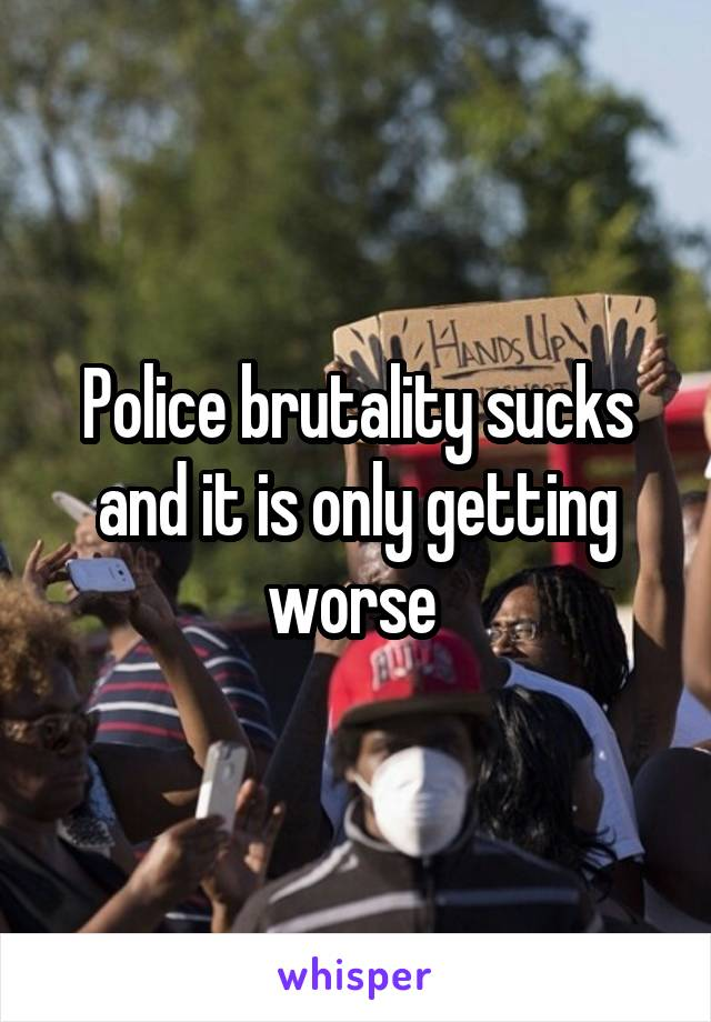 Police brutality sucks and it is only getting worse