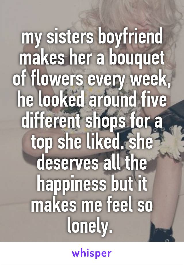 my sisters boyfriend makes her a bouquet of flowers every week, he looked around five different shops for a top she liked. she deserves all the happiness but it makes me feel so lonely.