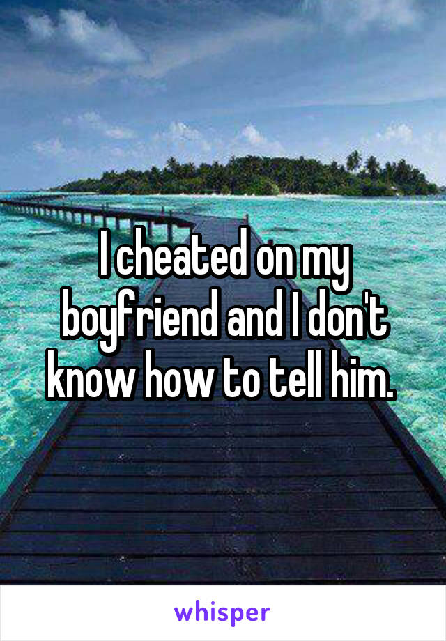 I cheated on my boyfriend and I don't know how to tell him.