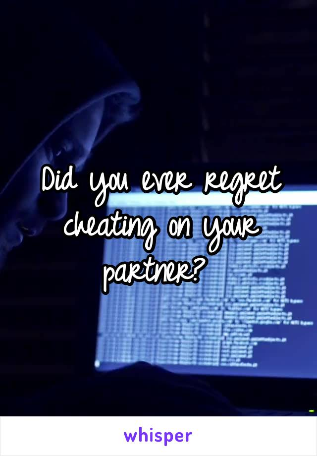 Did you ever regret cheating on your partner?