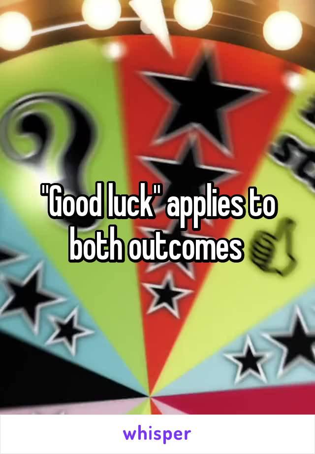 """Good luck"" applies to both outcomes"