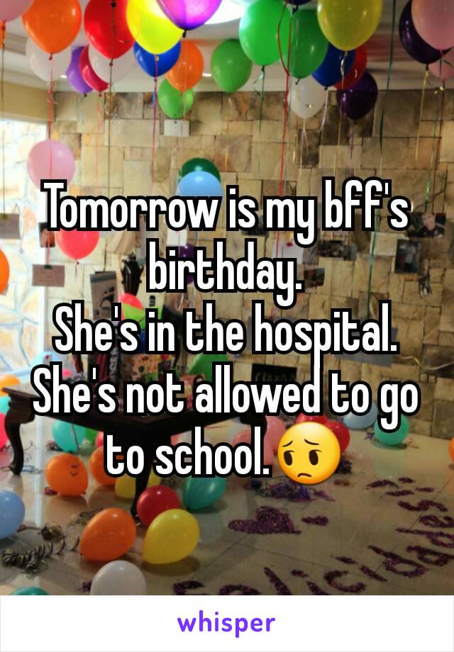 Tomorrow is my bff's birthday. She's in the hospital. She's not allowed to go to school.😔