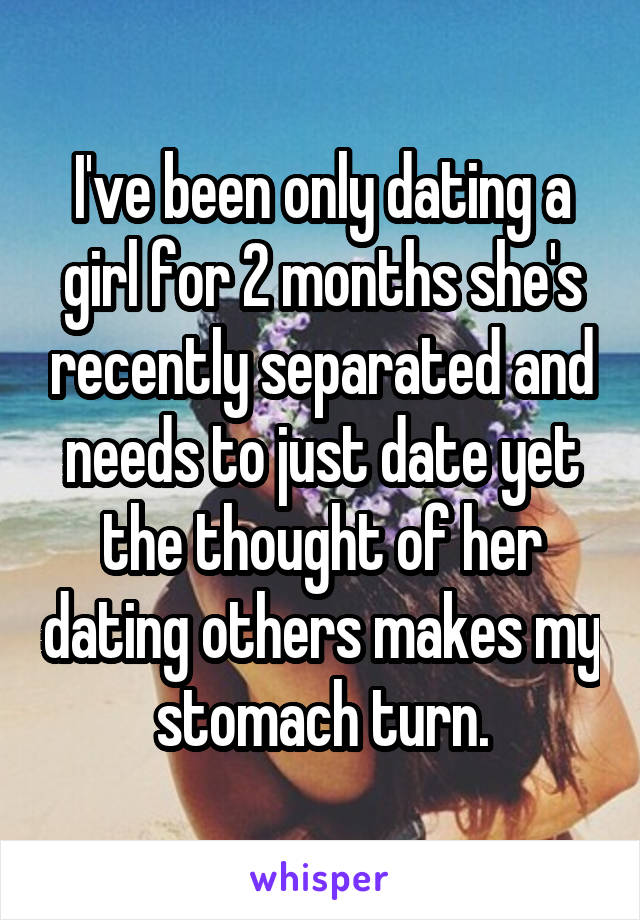 I've been only dating a girl for 2 months she's recently separated and needs to just date yet the thought of her dating others makes my stomach turn.