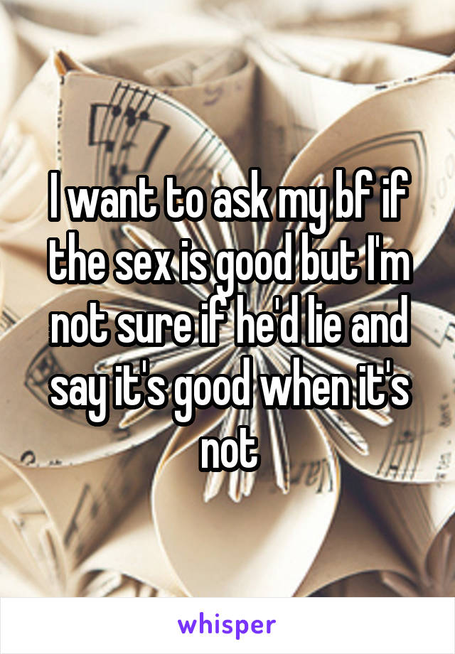 I want to ask my bf if the sex is good but I'm not sure if he'd lie and say it's good when it's not