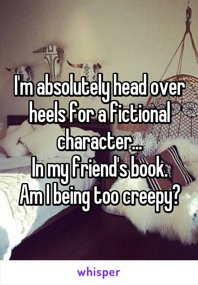 I'm absolutely head over heels for a fictional character... In my friend's book. Am I being too creepy?