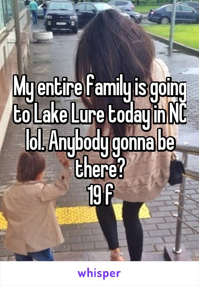 My entire family is going to Lake Lure today in NC lol. Anybody gonna be there? 19 f