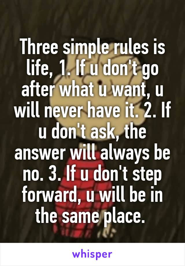 Three simple rules is life, 1. If u don't go after what u want, u will never have it. 2. If u don't ask, the answer will always be no. 3. If u don't step forward, u will be in the same place.