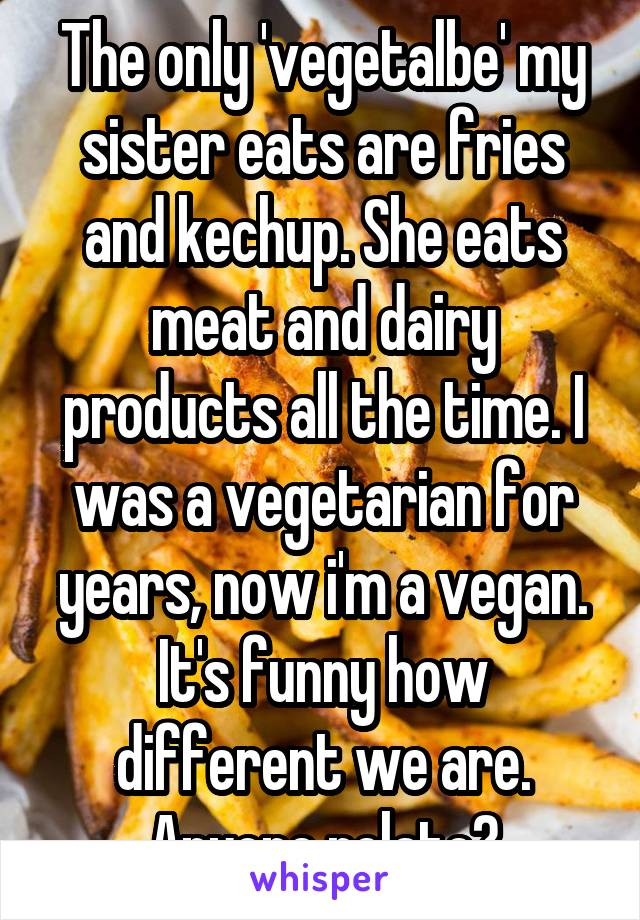 The only 'vegetalbe' my sister eats are fries and kechup. She eats meat and dairy products all the time. I was a vegetarian for years, now i'm a vegan. It's funny how different we are. Anyone relate?