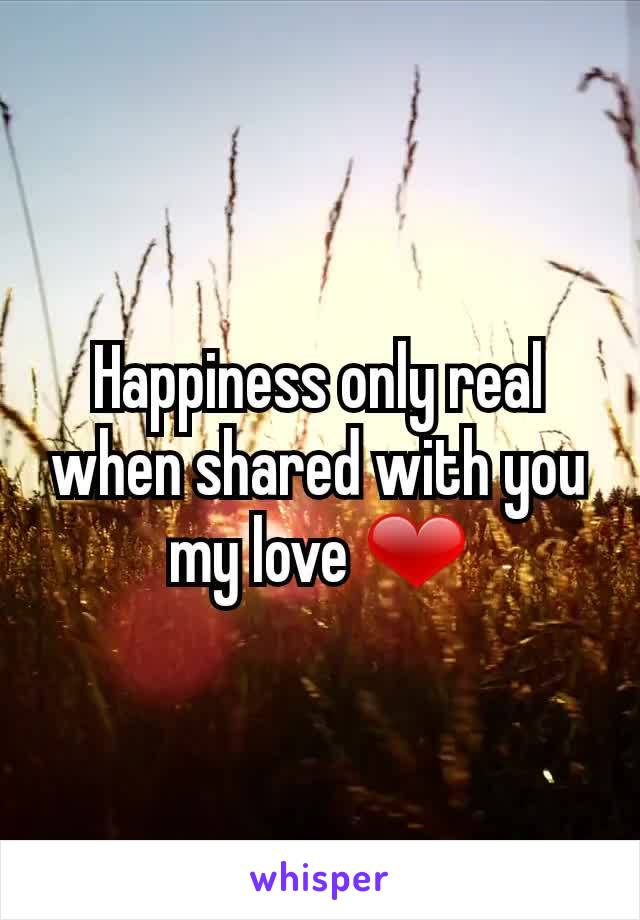 Happiness only real when shared with you my love ❤