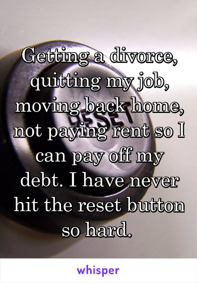 Getting a divorce, quitting my job, moving back home, not paying