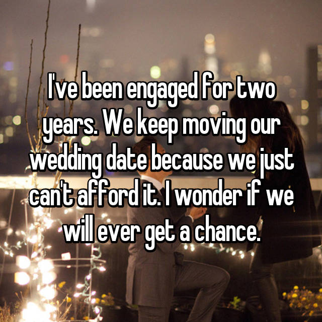 I've been engaged for two years. We keep moving our wedding date because we just can't afford it. I wonder if we will ever get a chance.