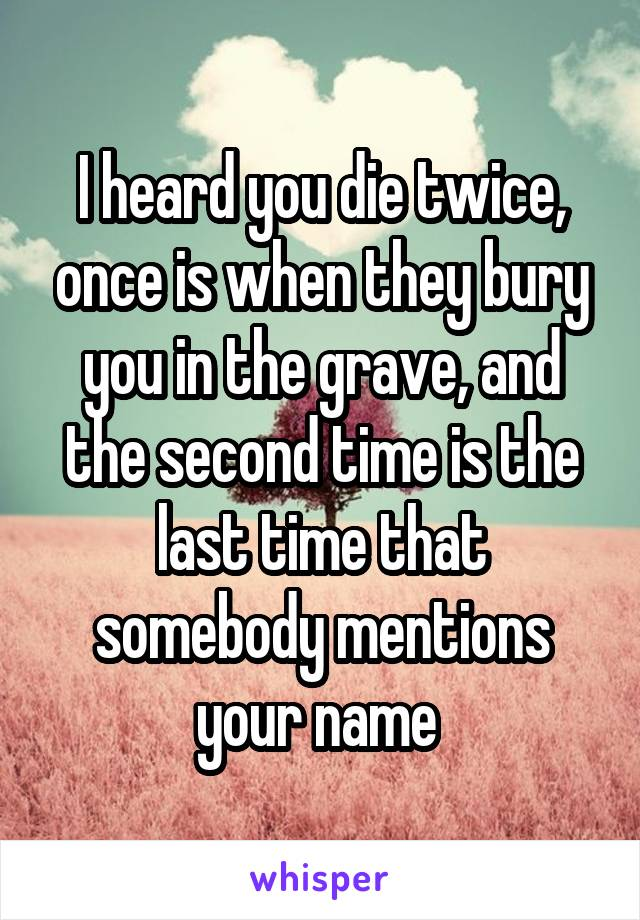 I heard you die twice, once is when they bury you in the grave, and the second time is the last time that somebody mentions your name
