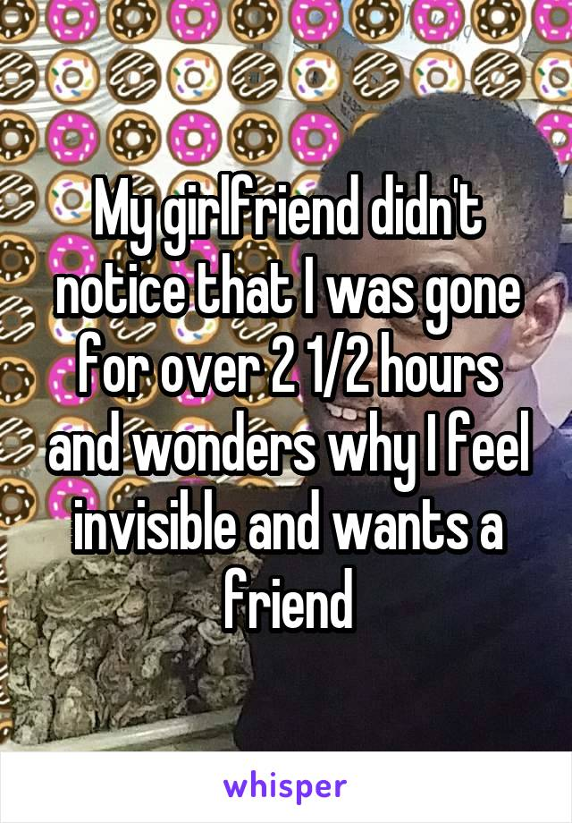 My girlfriend didn't notice that I was gone for over 2 1/2 hours and wonders why I feel invisible and wants a friend