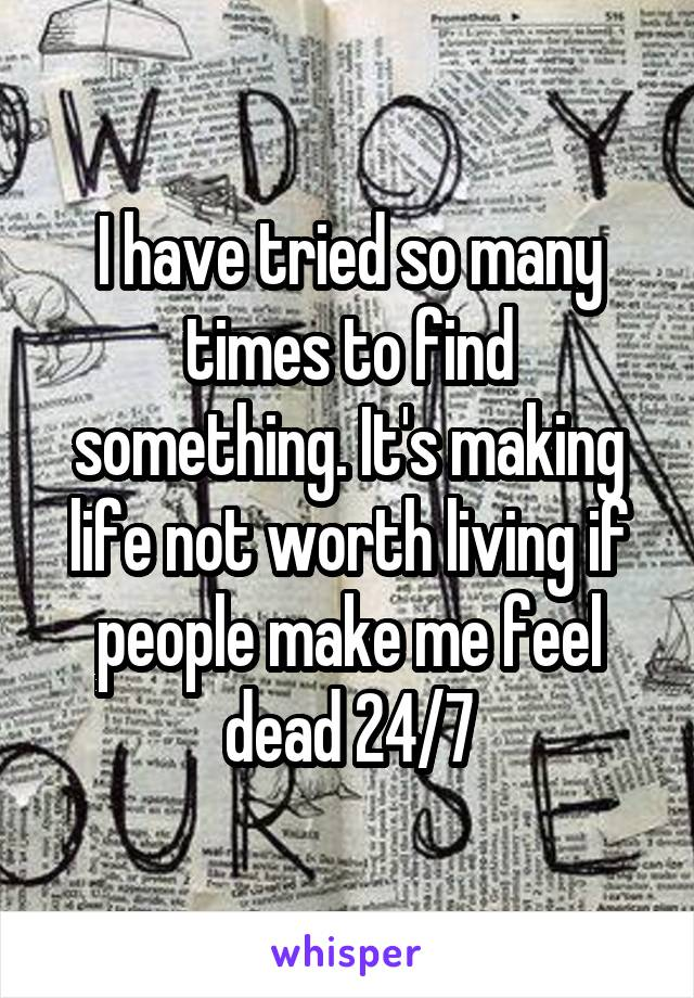 I have tried so many times to find something. It's making life not worth living if people make me feel dead 24/7