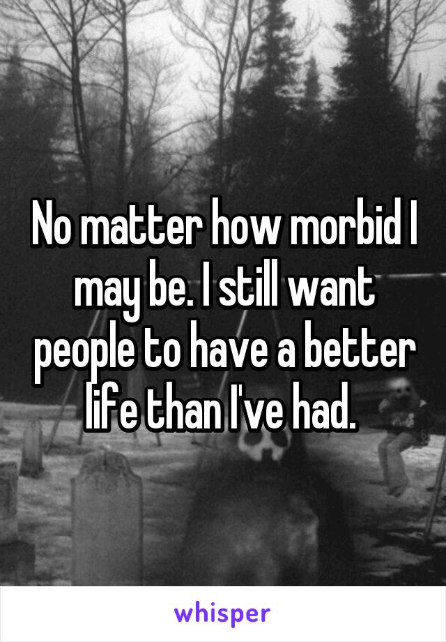 No matter how morbid I may be. I still want people to have a better life than I've had.