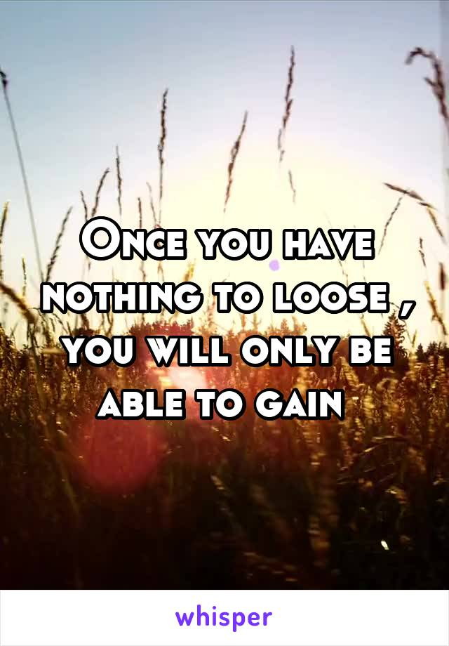 Once you have nothing to loose , you will only be able to gain