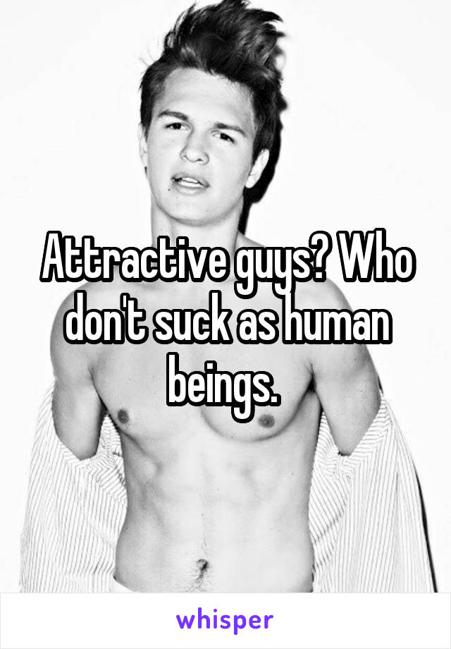 Attractive guys? Who don't suck as human beings.